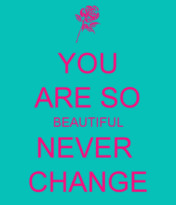 you-are-so-beautiful-never-change